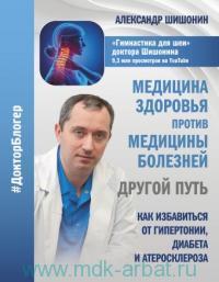 Медицина здоровья против медицины болезней : другой путь. Как избавиться от гипертонии, диабета и атеросклероза