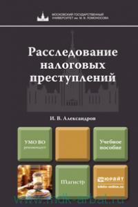 Расследование налоговых преступлений : учебное пособие для магистров (ФГОС ВПО 3-го поколения)