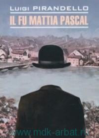 Покойный Маттиа Паскаль = Il fu Mattia Pascal : книга для чтения на итальянском языке