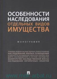Особенности наследования отдельных видов имущества : монография