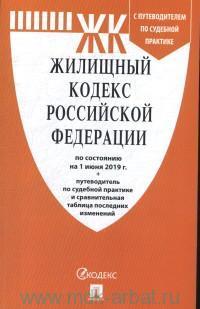 Жилищный кодекс Российской Федерации : по состоянию на 1 июня 2019 г. + путеводитель по судебной практике и сравнительная таблица последних изменений