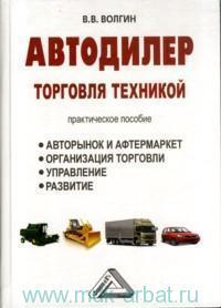Автодилер. Торговля техникой. Авторынок и афтермаркет. Организация торговли. Управление. Развитие : практическое пособие