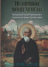 Истинный воин Христа : преподобный Сергий Радонежский и созданная им Троице-Сергиева лавра