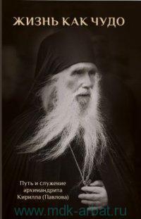 Жизнь как чудо : Путь и служение архимандрита Кирилла (Павлова)