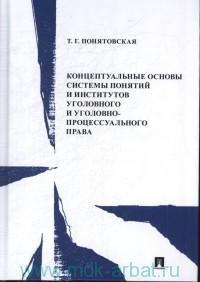 Концептуальные основы системы понятий и институтов уголовного и уголовно-процессуального права : монография