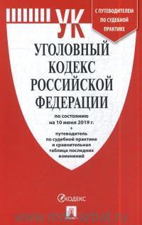 Уголовный кодекс Российской Федерации : по состоянию на 1 июня 2019 года + путеводитель по судебной практике и сравнительная таблица последних изменений