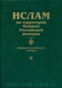 Ислам на территории бывшей Российской империи : энциклопедический словарь. Т.2