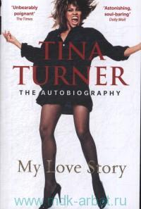 Tina Turner : My Love Story : The Autobiography
