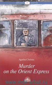 """Murder on the Orient Express = Убийство в """"Восточном экспрессе"""" : В1 : книга для чтения на английском языке"""