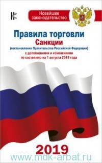 Правила торговли. Санкции (постановления Правительства РФ) : с дополнениями и изменениями на 1 августа 2019 года