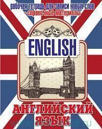 Английский язык : рабочая тетрадь для записи новых слов + справочные материалы