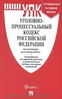 Уголовно-процессуальный кодекс Российской Федерации : по состоянию на 15 июня 2019 г. + путеводитель по судебной практике и сравнительная таблица последних изменений