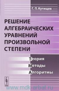 Решение алгебраических уравнений произвольной степени : теория, методы, алгоритмы