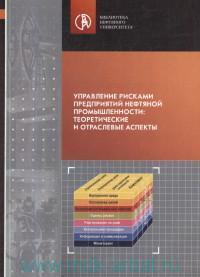Управление рисками предприятий нефтяной промышленности : теоретические и отраслевые аспекты : монография
