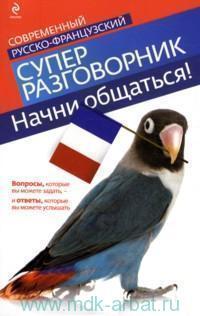 Начни общаться! : современный русско-французский суперразговорник