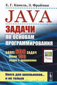 Java : Задачи по основам программирования : более 600 задач, около 150 задач с решениями : книга для школьников... и не только