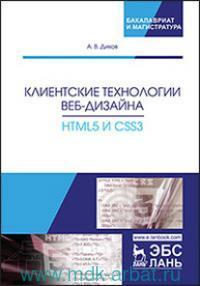 Клиентские технологии веб-дизайна. HTML5 и CSS3 : учебное пособие