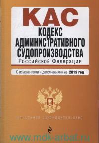 Кодекс административного судопроизводства Российской Федерации : текст с изменениями и дополнениями на 2019 год