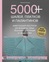 5000+ шалей, платков и палантинов : универсальный конструктор для вязания на спицах модульных конструкций из любой пряжи