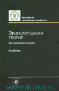 """Экономическая теория. Микроэкономика : учебник для студентов, обучающихся по специальности """"Таможенное дело"""""""