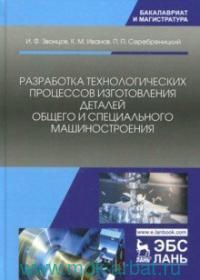 Разработка технологических процессов изготовления деталей общего и специального машиностроения : учебное пособие