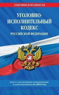 Уголовно-исполнительный кодекс Российской Федерации : текст с последними изменениями и дополнениями на 2019 г.