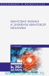 Квантовая физика и элементы квантовой механики : учебник