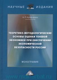 Теоретико-методологические основы оценки теневой экономики при обеспечении экономической безопасности России : монография
