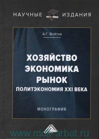 Хозяйство, экономика, рынок (Политэкономия XXI века) : монография
