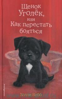 Щенок Уголёк, или как перестать бояться : повесть