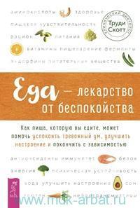 Еда - лекарство от беспокойства. Как пища, которую вы едите, может помочь успокоить тревожный ум, улучшить настроение и покончить с зависимостью