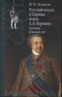 Русский посол в Париже князь А. Б. Куракин : хроника роковых лет