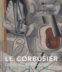 Le Corbusier : Drawing as Process
