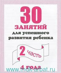 30 занятий для успешного развития ребенка : 4 года : рабочая тетрадь дошкольника. Ч.2
