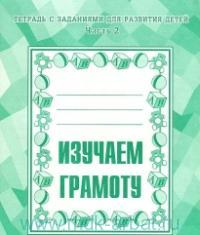 Изучаем грамоту : тетрадь с заданиями для развития детей. Ч.2