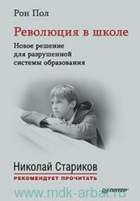 Революция в школе. Новое решение для разрушенной системы образования : с предисловием Николая Старикова
