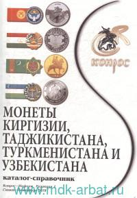 Монеты Киргизии, Таджикистана, Туркменистана и Узбекистана : каталог-справочник