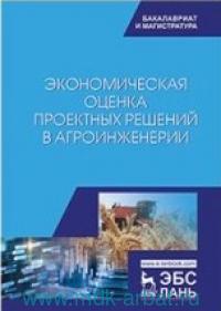Экономическая оценка проектных решений в агроинженерии : учебник