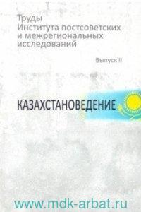 Труды Института постсоветских и межрегиональных исследований. Вып.2 : Казахстановедение