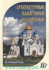 Архитектурные памятники Подмосковья : путеводитель