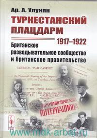 Туркестанский плацдарм. 1917-1922 : Британское разведывательное сообщество и британское правительство