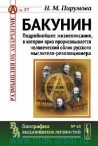 Бакунин : подробнейшее жизнеописание, в котором ярко прорисовывается человеческий облик ресского мыслителя-революционера