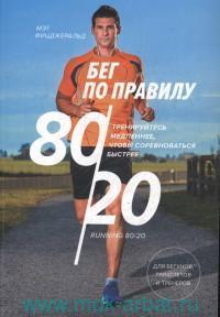 Бег по правилу 80/20 : тренируйтесь медленнее, чтобы соревноваться быстрее