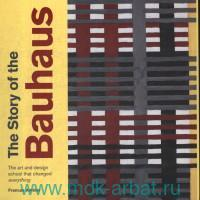 The Story of the Bauhaus : The Art and Design School that Changed Everything