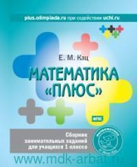 """Математика """"плюс"""" : сборник занимательных заданий для учащисхя 1-го класса (ФГОС)"""