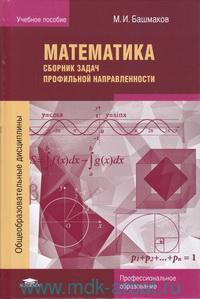Математика. Сборник задач профильной направленности : учебное пособие для учреждений начального и среднего профессионального образования