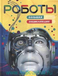 Роботы : большая энциклопедия