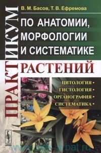 Практикум по анатомии, морфологии и систематике растений : учебное пособие