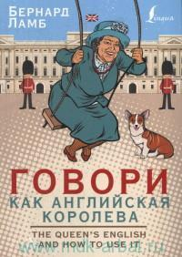Говори как английская королева = The Queen`s English and how to use it
