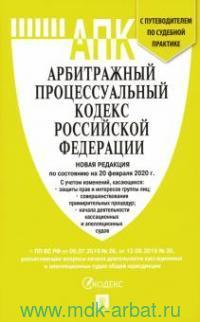 Арбитражный процессуальный кодекс Российский Федерации : новая редакция по состоянию на 20 февраля 2020 года с учетом изменений + путеводитель по судебной практике